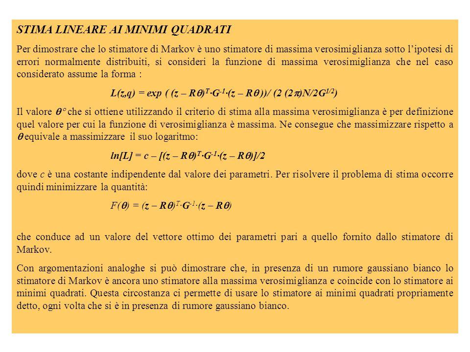 STIMA LINEARE AI MINIMI QUADRATI Per dimostrare che lo stimatore di Markov è uno stimatore di massima verosimiglianza sotto lipotesi di errori normalmente distribuiti, si consideri la funzione di massima verosimiglianza che nel caso considerato assume la forma : L(z,q) = exp ( (z – R ) T ·G -1 ·(z – R ))/ (2 (2 )N/2G 1/2 ) Il valore che si ottiene utilizzando il criterio di stima alla massima verosimiglianza è per definizione quel valore per cui la funzione di verosimiglianza è massima.