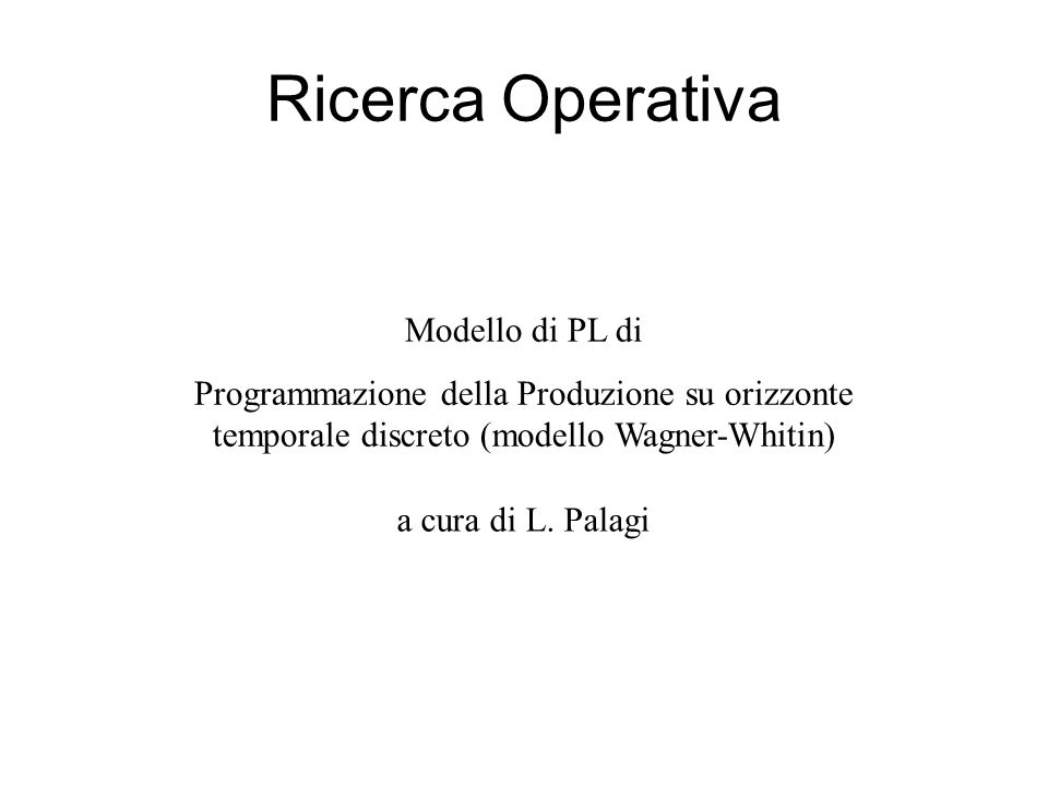 Ricerca Operativa Modello di PL di Programmazione della Produzione su orizzonte temporale discreto (modello Wagner-Whitin) a cura di L. Palagi