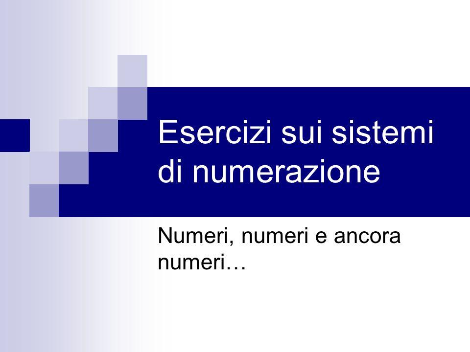 Esercizi sui sistemi di numerazione Numeri, numeri e ancora numeri…