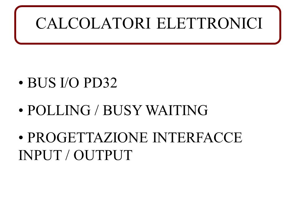 CALCOLATORI ELETTRONICI BUS I/O PD32 POLLING / BUSY WAITING PROGETTAZIONE INTERFACCE INPUT / OUTPUT