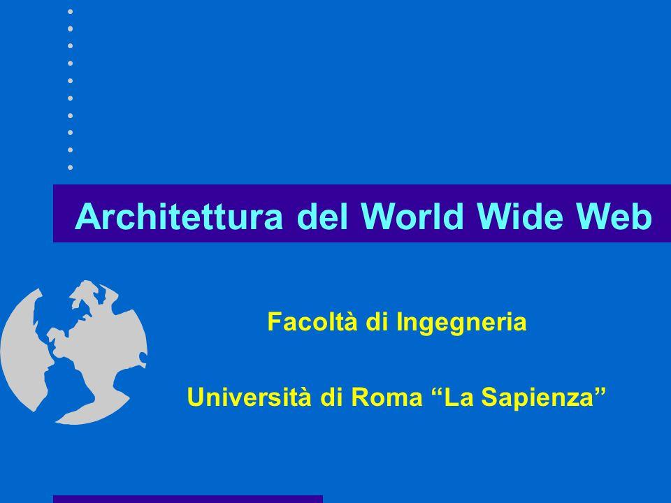 Architettura del World Wide Web Facoltà di Ingegneria Università di Roma La Sapienza