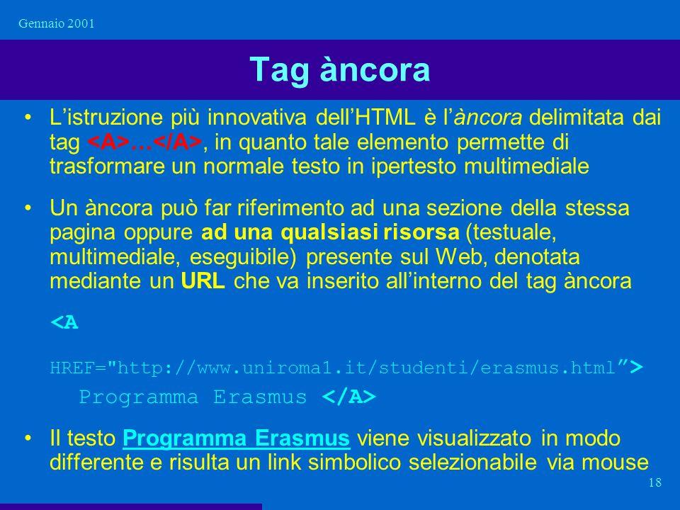 Gennaio 2001 18 Tag àncora Listruzione più innovativa dellHTML è làncora delimitata dai tag …, in quanto tale elemento permette di trasformare un norm