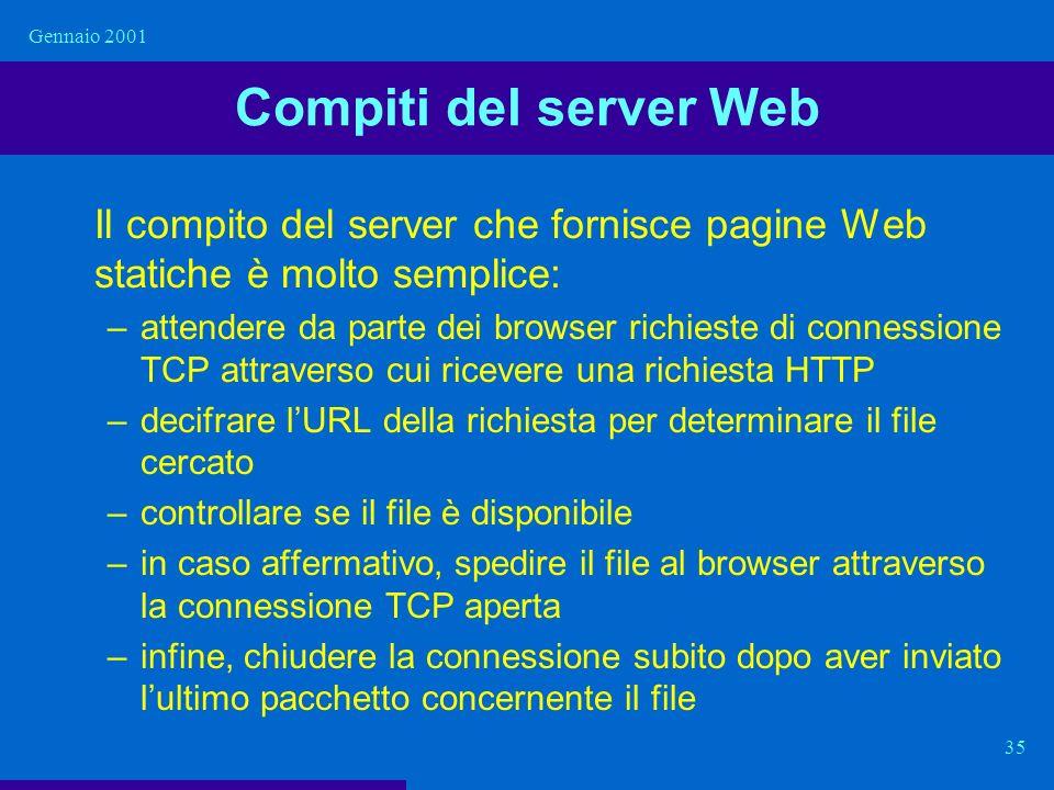Gennaio 2001 35 Compiti del server Web Il compito del server che fornisce pagine Web statiche è molto semplice: –attendere da parte dei browser richie