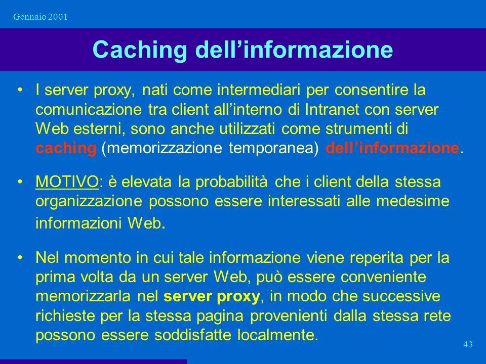 Gennaio 2001 43 Caching dellinformazione I server proxy, nati come intermediari per consentire la comunicazione tra client allinterno di Intranet con