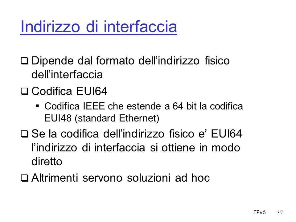 IPv637 Indirizzo di interfaccia Dipende dal formato dellindirizzo fisico dellinterfaccia Codifica EUI64 Codifica IEEE che estende a 64 bit la codifica EUI48 (standard Ethernet) Se la codifica dellindirizzo fisico e EUI64 lindirizzo di interfaccia si ottiene in modo diretto Altrimenti servono soluzioni ad hoc