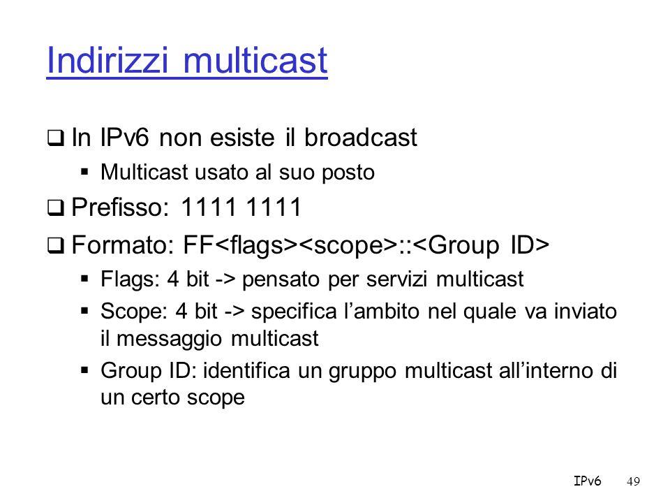 IPv649 Indirizzi multicast In IPv6 non esiste il broadcast Multicast usato al suo posto Prefisso: 1111 1111 Formato: FF :: Flags: 4 bit -> pensato per servizi multicast Scope: 4 bit -> specifica lambito nel quale va inviato il messaggio multicast Group ID: identifica un gruppo multicast allinterno di un certo scope