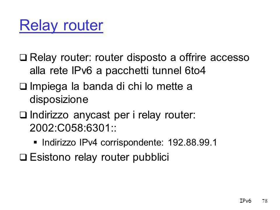 IPv678 Relay router Relay router: router disposto a offrire accesso alla rete IPv6 a pacchetti tunnel 6to4 Impiega la banda di chi lo mette a disposizione Indirizzo anycast per i relay router: 2002:C058:6301:: Indirizzo IPv4 corrispondente: 192.88.99.1 Esistono relay router pubblici