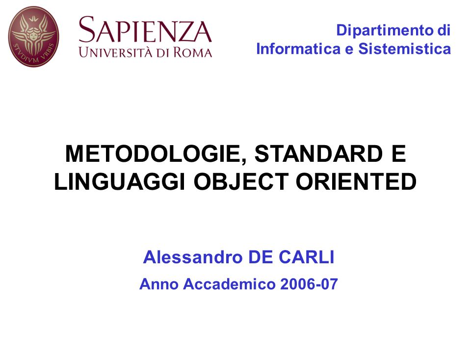 METODOLOGIE, STANDARD E LINGUAGGI OBJECT ORIENTED Dipartimento di Informatica e Sistemistica Alessandro DE CARLI Anno Accademico 2006-07