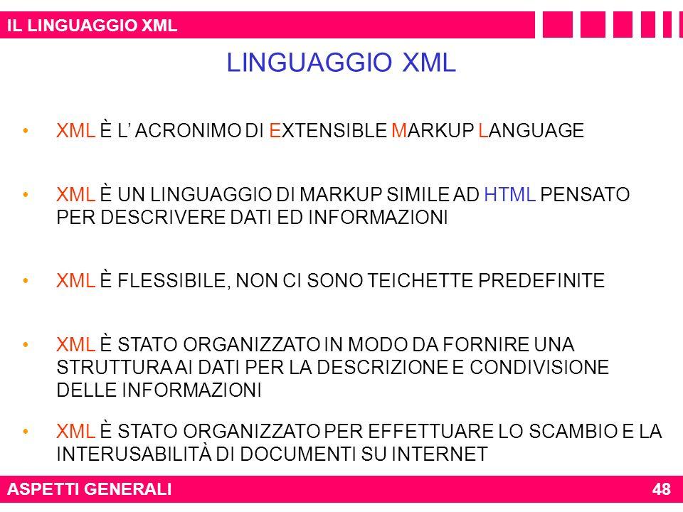 IL LINGUAGGIO XML ASPETTI GENERALI LINGUAGGIO XML 48 XML È L ACRONIMO DI EXTENSIBLE MARKUP LANGUAGE XML È STATO ORGANIZZATO PER EFFETTUARE LO SCAMBIO