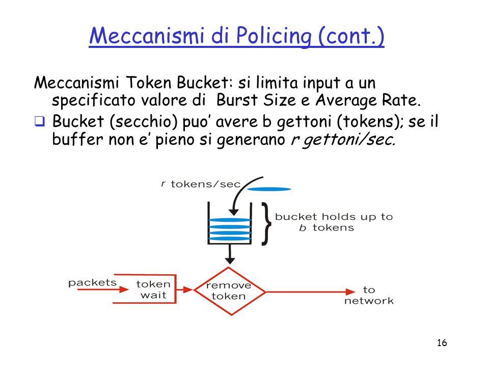 16 Meccanismi di Policing (cont.) Meccanismi Token Bucket: si limita input a un specificato valore di Burst Size e Average Rate. Bucket (secchio) puo