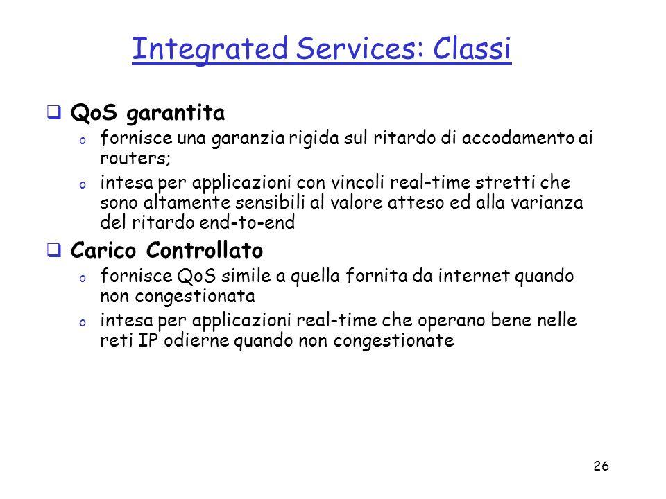 26 Integrated Services: Classi QoS garantita o fornisce una garanzia rigida sul ritardo di accodamento ai routers; o intesa per applicazioni con vinco
