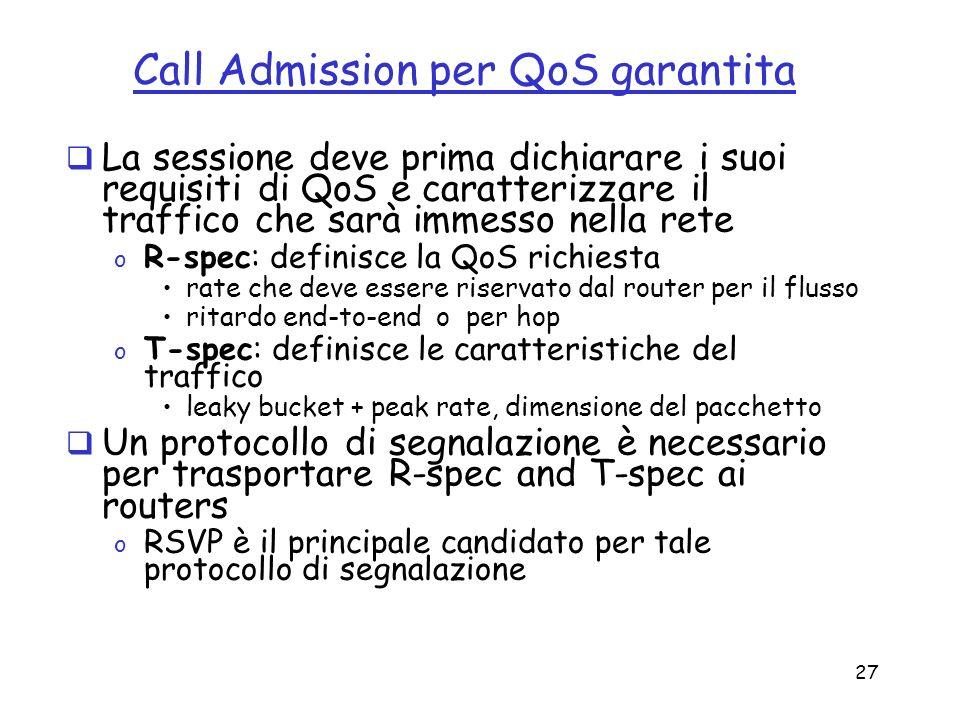 27 Call Admission per QoS garantita La sessione deve prima dichiarare i suoi requisiti di QoS e caratterizzare il traffico che sarà immesso nella rete