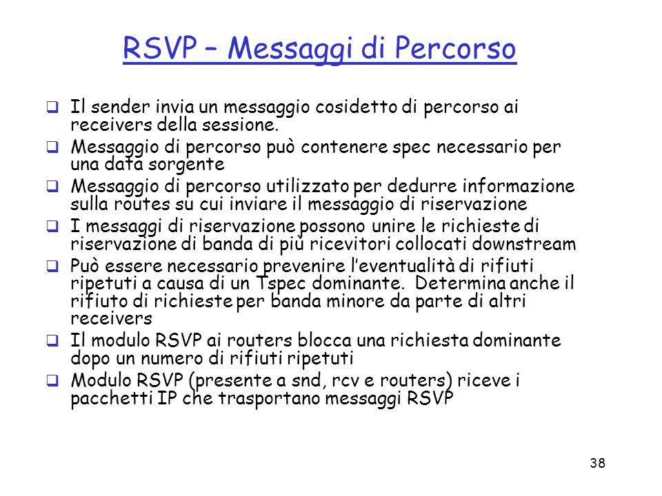 38 RSVP – Messaggi di Percorso Il sender invia un messaggio cosidetto di percorso ai receivers della sessione. Messaggio di percorso può contenere spe