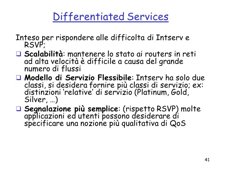 41 Differentiated Services Inteso per rispondere alle difficolta di Intserv e RSVP; Scalabilità: mantenere lo stato ai routers in reti ad alta velocit