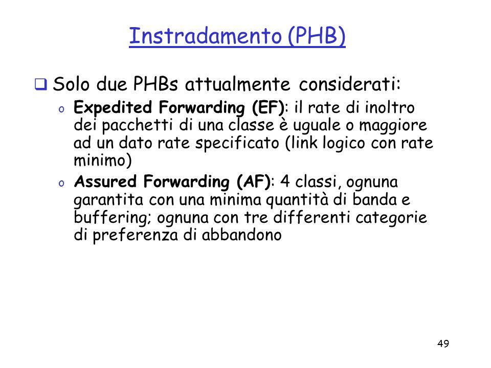 49 Instradamento (PHB) Solo due PHBs attualmente considerati: o Expedited Forwarding (EF): il rate di inoltro dei pacchetti di una classe è uguale o m