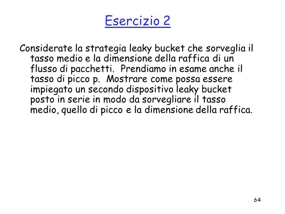 64 Esercizio 2 Considerate la strategia leaky bucket che sorveglia il tasso medio e la dimensione della raffica di un flusso di pacchetti. Prendiamo i