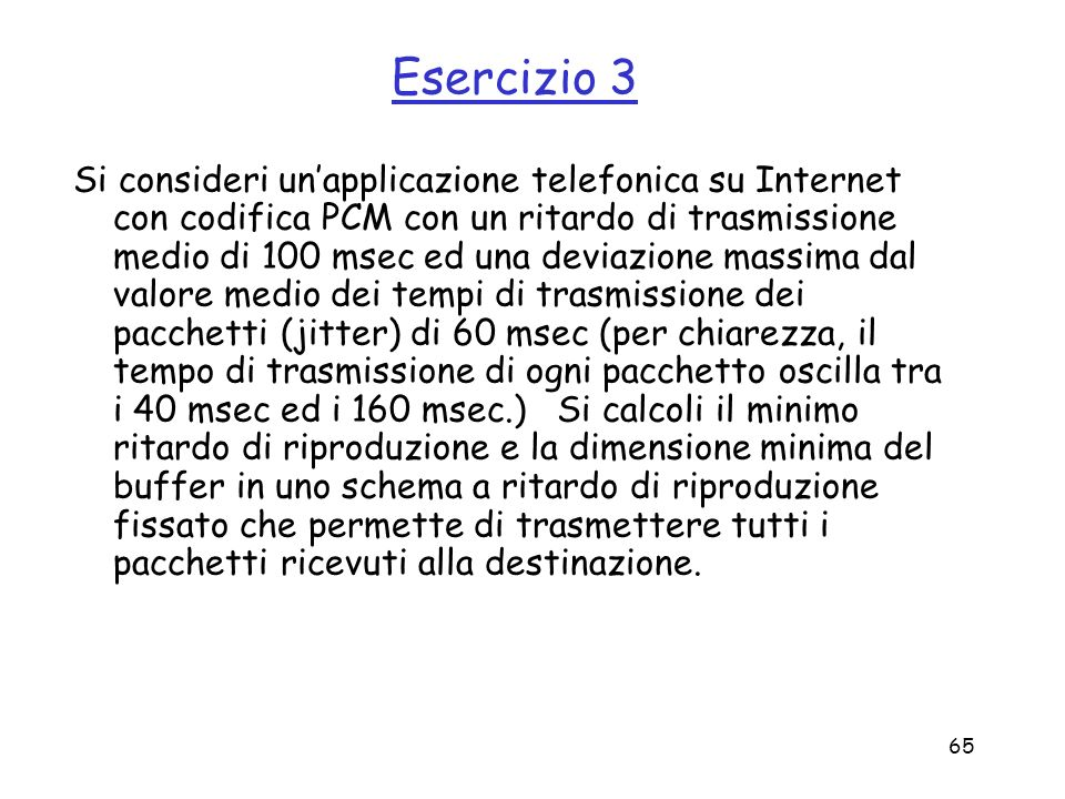 65 Esercizio 3 Si consideri unapplicazione telefonica su Internet con codifica PCM con un ritardo di trasmissione medio di 100 msec ed una deviazione