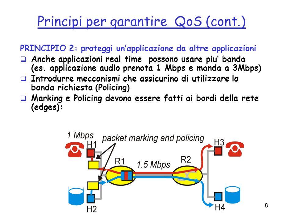 8 Principi per garantire QoS (cont.) PRINCIPIO 2: proteggi unapplicazione da altre applicazioni Anche applicazioni real time possono usare piu banda (