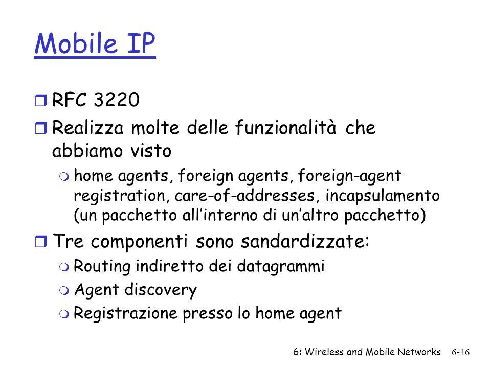 6: Wireless and Mobile Networks6-16 Mobile IP r RFC 3220 r Realizza molte delle funzionalità che abbiamo visto m home agents, foreign agents, foreign-