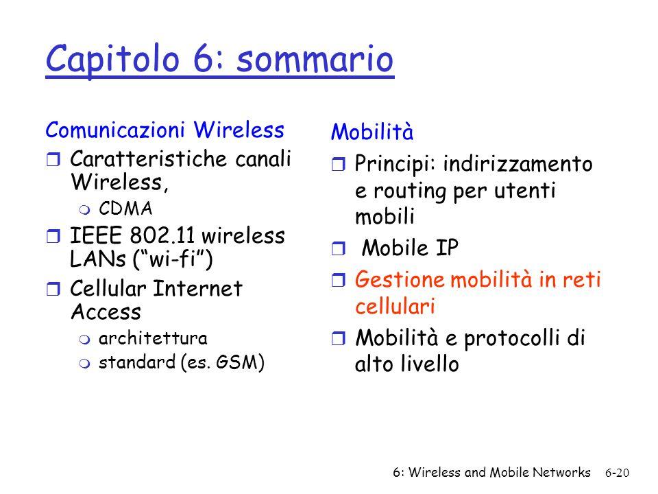 6: Wireless and Mobile Networks6-20 Capitolo 6: sommario Comunicazioni Wireless r Caratteristiche canali Wireless, m CDMA r IEEE 802.11 wireless LANs