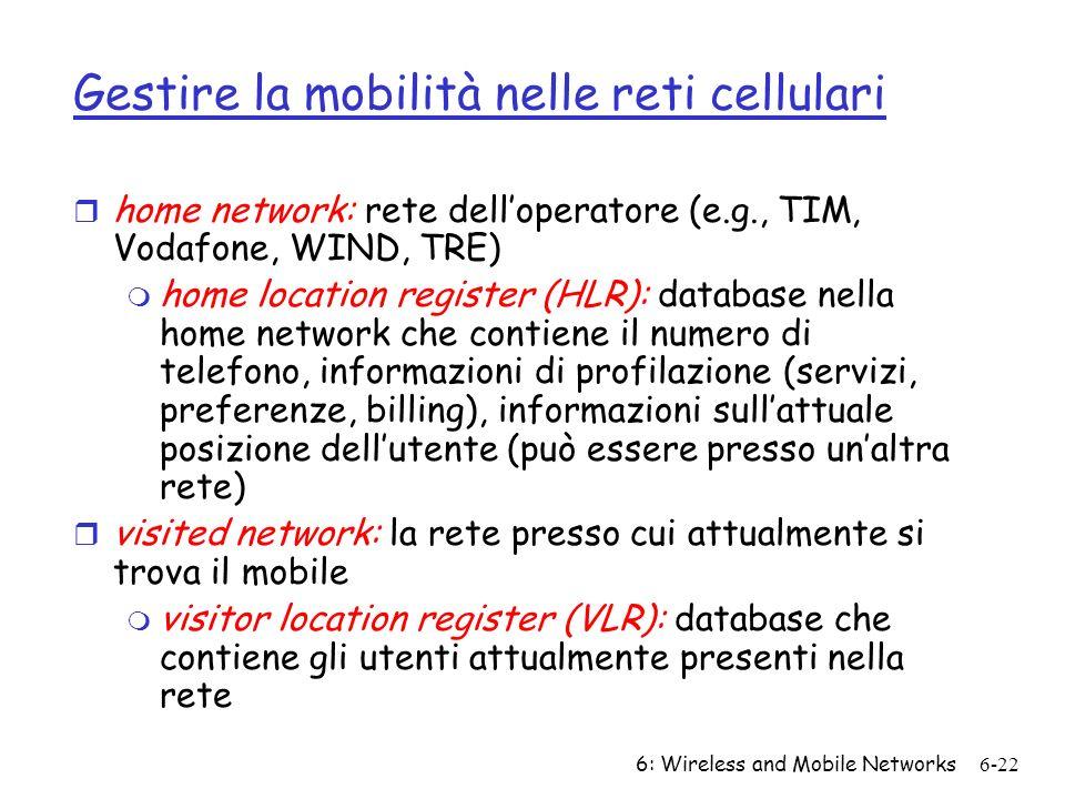 6: Wireless and Mobile Networks6-22 Gestire la mobilità nelle reti cellulari r home network: rete delloperatore (e.g., TIM, Vodafone, WIND, TRE) m hom