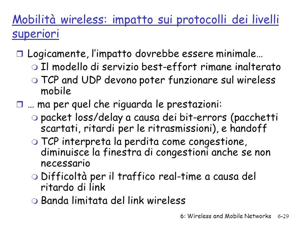 6: Wireless and Mobile Networks6-29 Mobilità wireless: impatto sui protocolli dei livelli superiori r Logicamente, limpatto dovrebbe essere minimale…