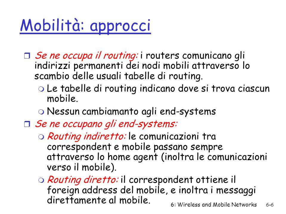 6: Wireless and Mobile Networks6-6 Mobilità: approcci r Se ne occupa il routing: i routers comunicano gli indirizzi permanenti dei nodi mobili attrave