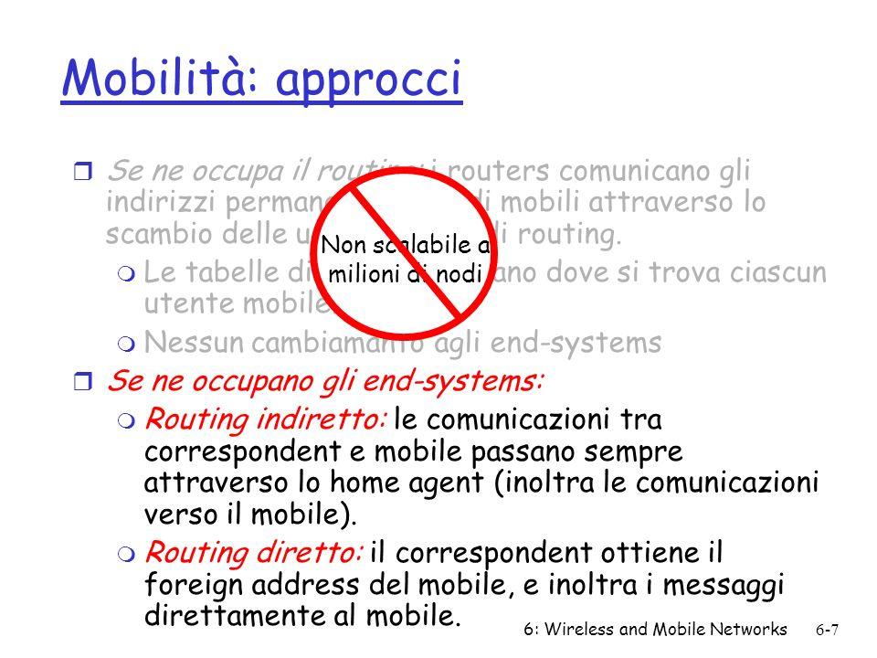 6: Wireless and Mobile Networks6-7 Mobilità: approcci r Se ne occupa il routing: i routers comunicano gli indirizzi permanenti dei nodi mobili attrave