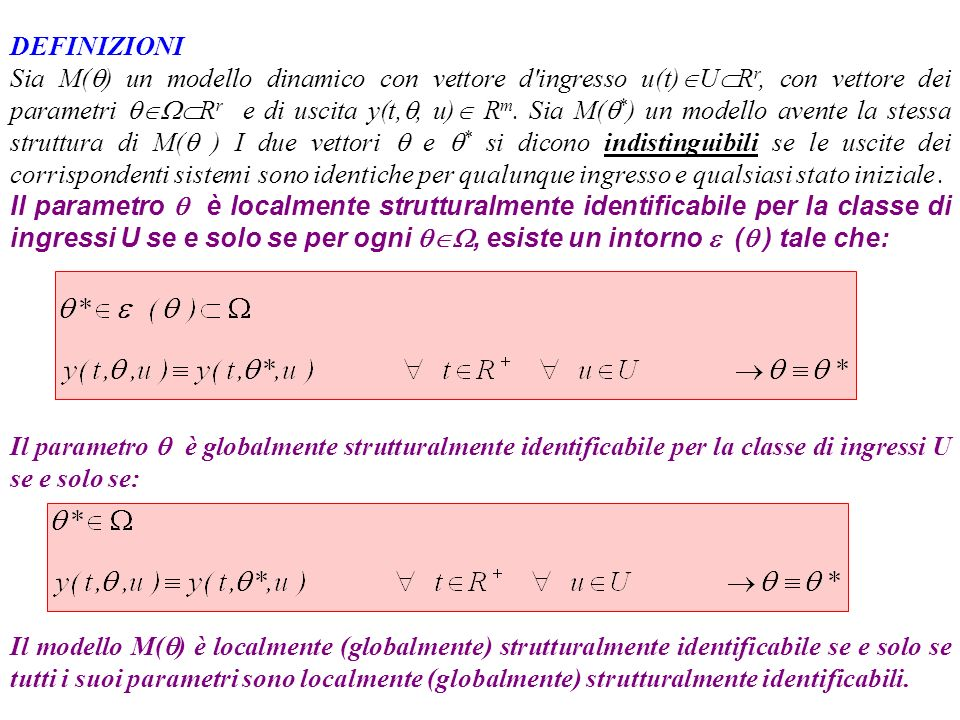 CRITERI DI VERIFICA DELLIDENTIFICABILITA MODELLI LINEARI x= (x 1,x 2,...,x n ) vettore di stato u = (u 1,u 2,...,u r ) vettore d ingresso y = (y 1,y 2,...,y m ) vettore delle uscite misurate A, B, C matrici ad elementi costanti (nxn), (nxr), (mxn) IN GENERALE SI PUÒ ASSUMERE CHE I PARAMETRI INCOGNITI COINCIDANO CON ALCUNI ELEMENTI DELLE MATRICI A, B, C
