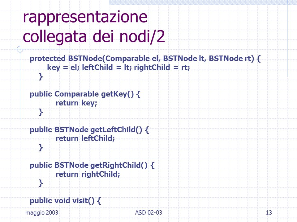 maggio 2003ASD 02-0313 rappresentazione collegata dei nodi/2 protected BSTNode(Comparable el, BSTNode lt, BSTNode rt) { key = el; leftChild = lt; rightChild = rt; } public Comparable getKey() { return key; } public BSTNode getLeftChild() { return leftChild; } public BSTNode getRightChild() { return rightChild; } public void visit() {