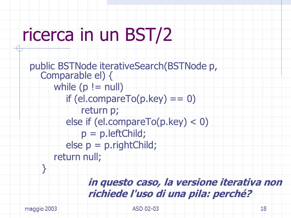 maggio 2003ASD 02-0318 ricerca in un BST/2 public BSTNode iterativeSearch(BSTNode p, Comparable el) { while (p != null) if (el.compareTo(p.key) == 0)