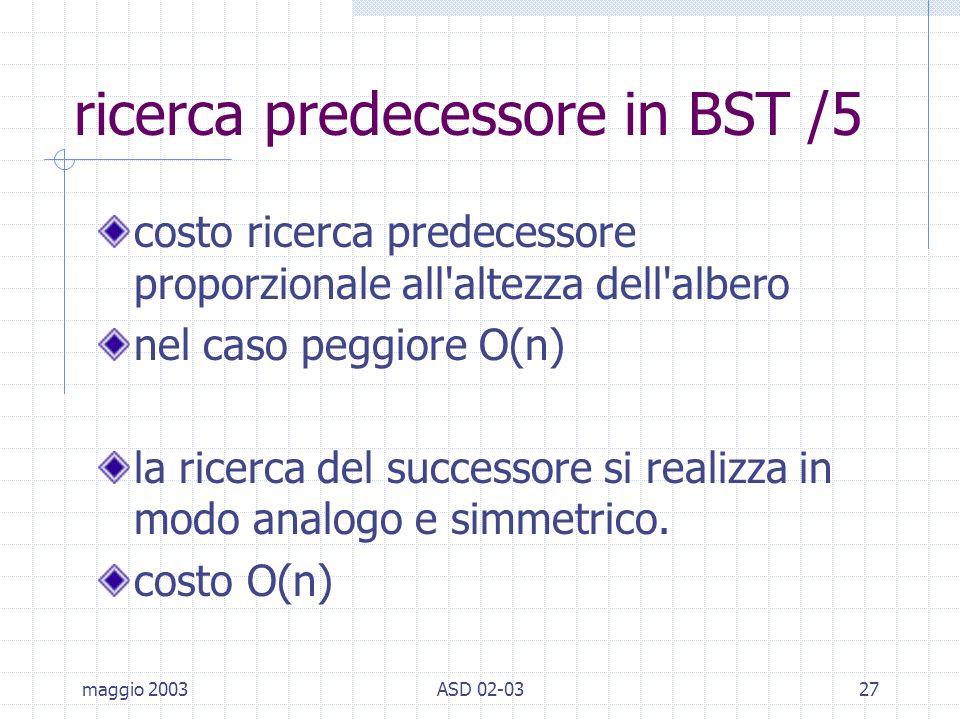 maggio 2003ASD 02-0327 ricerca predecessore in BST /5 costo ricerca predecessore proporzionale all altezza dell albero nel caso peggiore O(n) la ricerca del successore si realizza in modo analogo e simmetrico.