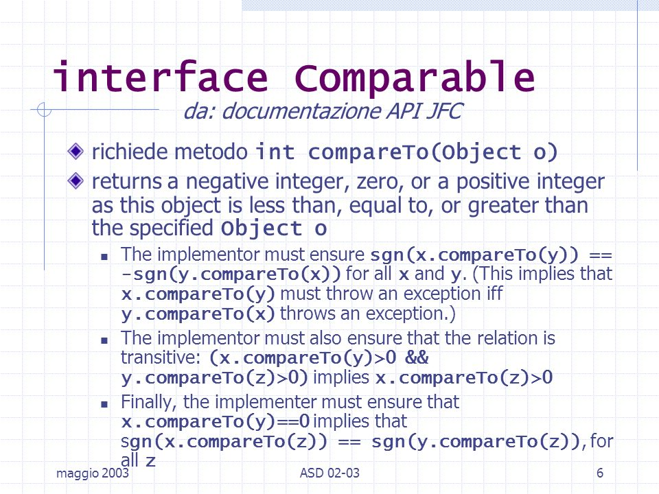 maggio 2003ASD 02-037 interface Comparable /2 It is strongly recommended, but not strictly required that (x.compareTo(y)==0) == (x.equals(y)).