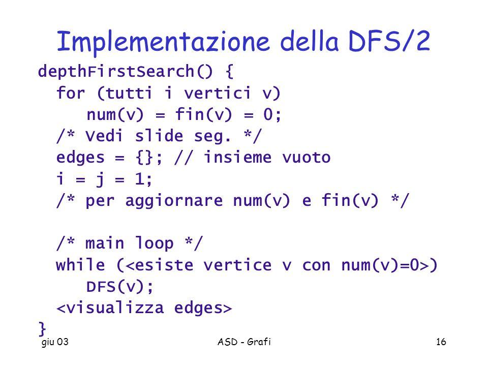 giu 03ASD - Grafi16 Implementazione della DFS/2 depthFirstSearch() { for (tutti i vertici v) num(v) = fin(v) = 0; /* Vedi slide seg. */ edges = {}; //