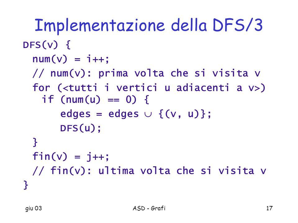 giu 03ASD - Grafi17 Implementazione della DFS/3 DFS(v) { num(v) = i++; // num(v): prima volta che si visita v for ( ) if (num(u) == 0) { edges = edges