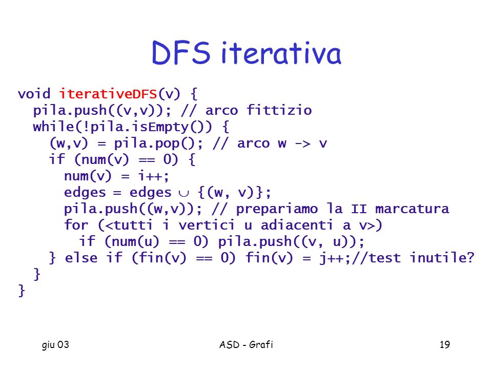 giu 03ASD - Grafi19 DFS iterativa void iterativeDFS(v) { pila.push((v,v)); // arco fittizio while(!pila.isEmpty()) { (w,v) = pila.pop(); // arco w ->