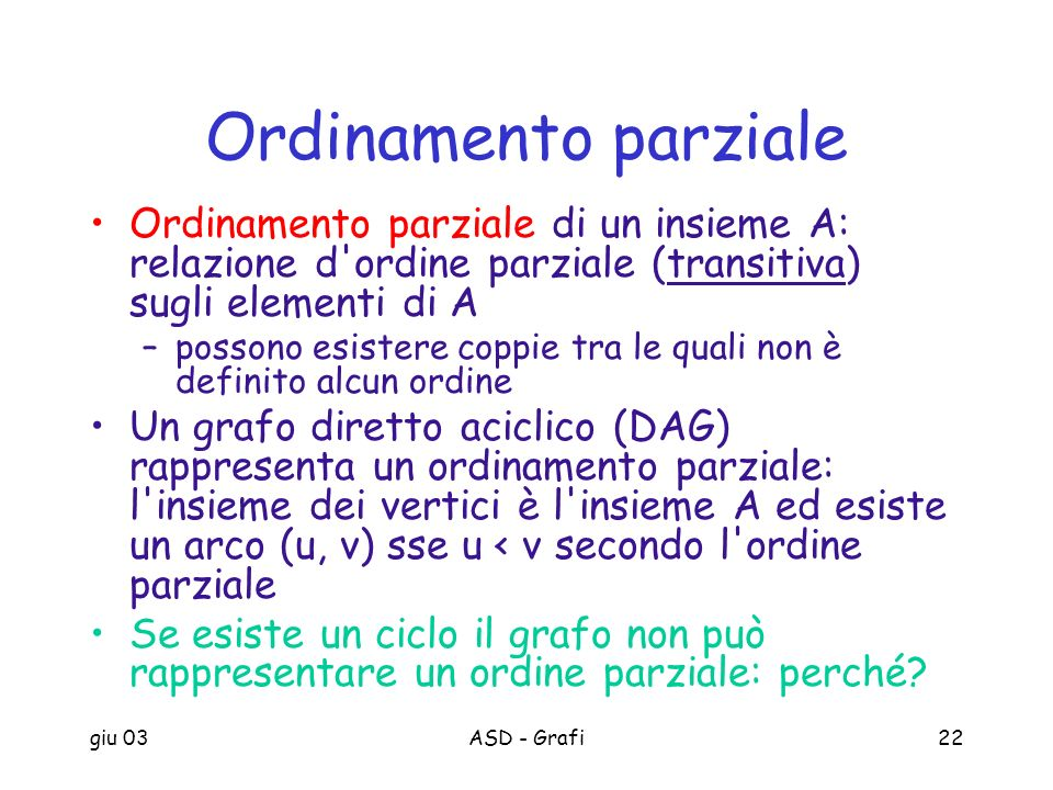 giu 03ASD - Grafi22 Ordinamento parziale Ordinamento parziale di un insieme A: relazione d'ordine parziale (transitiva) sugli elementi di A –possono e