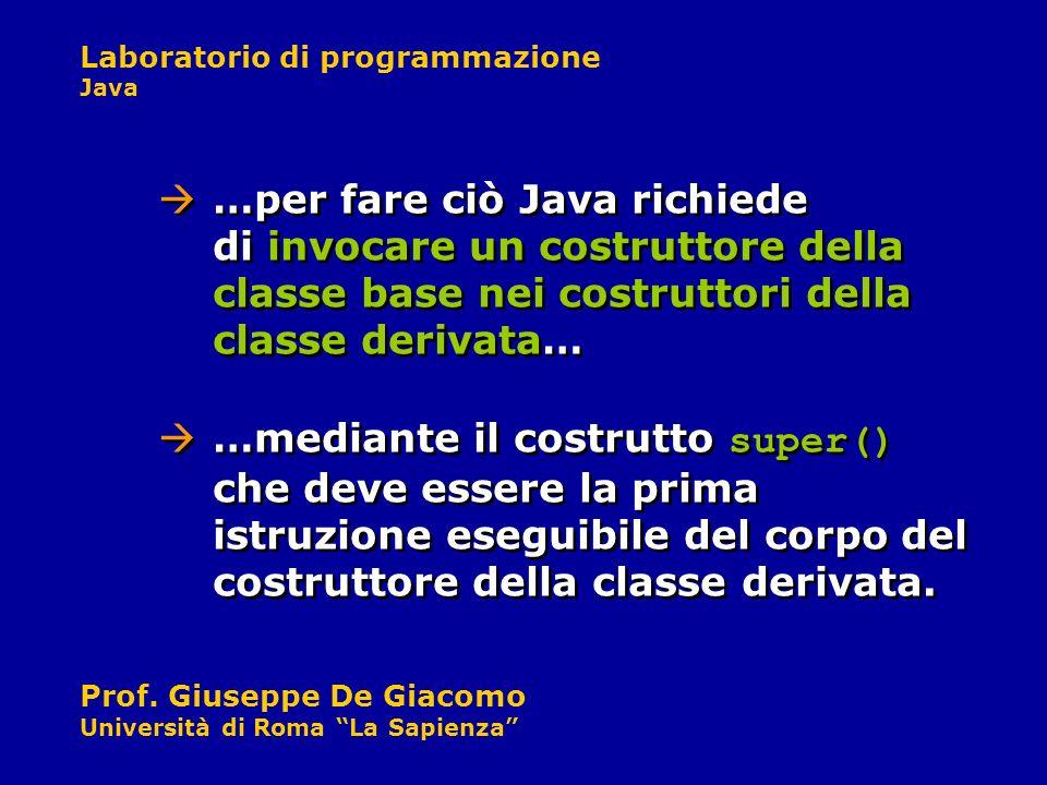 Laboratorio di programmazione Java Prof. Giuseppe De Giacomo Università di Roma La Sapienza …per fare ciò Java richiede di invocare un costruttore del