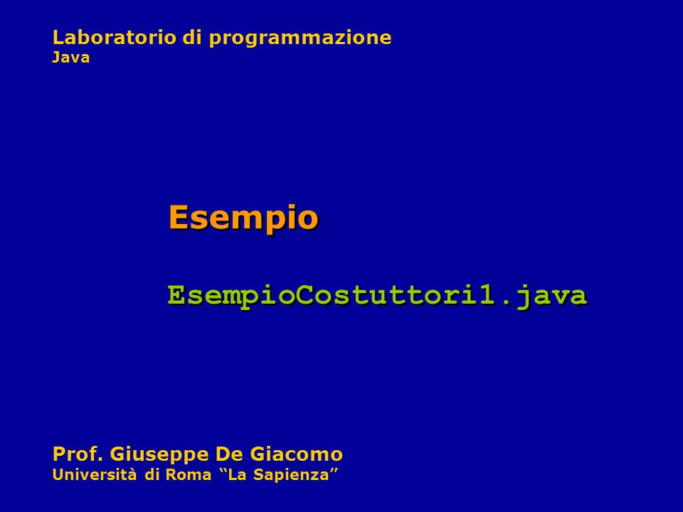 Laboratorio di programmazione Java Prof. Giuseppe De Giacomo Università di Roma La Sapienza Esempio EsempioCostuttori1.java