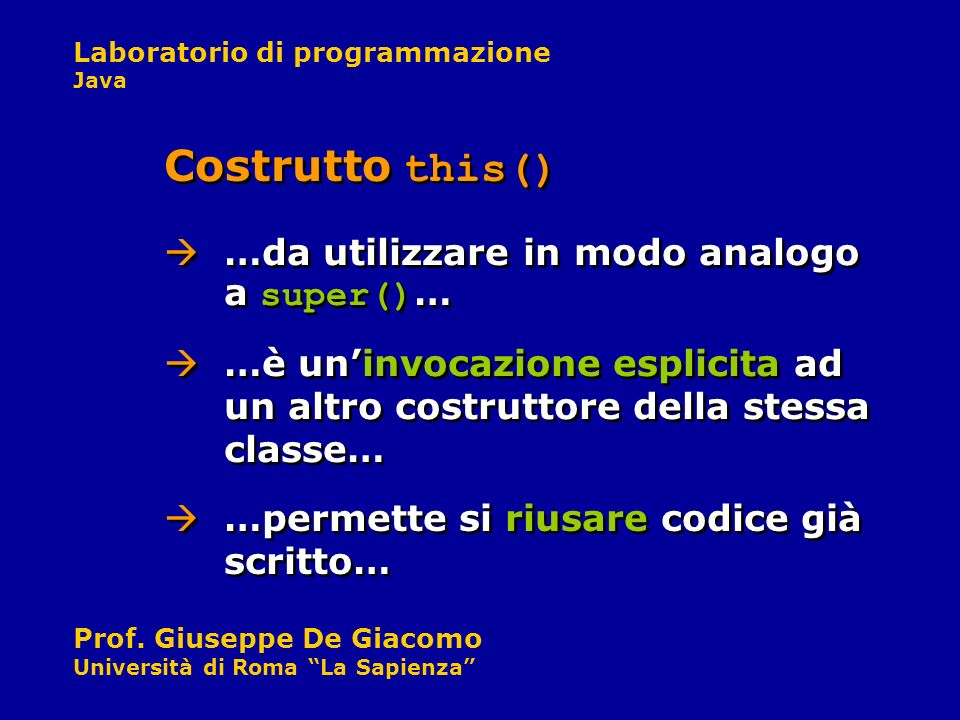 Laboratorio di programmazione Java Prof. Giuseppe De Giacomo Università di Roma La Sapienza Costrutto this() …da utilizzare in modo analogo a super()