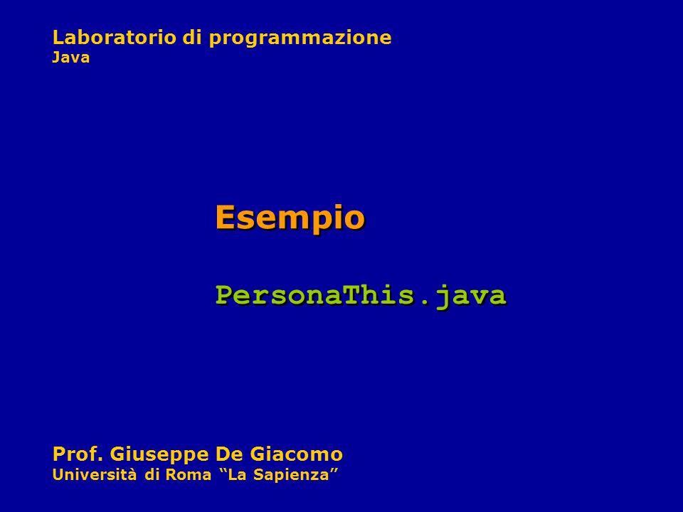 Laboratorio di programmazione Java Prof. Giuseppe De Giacomo Università di Roma La Sapienza Esempio PersonaThis.java