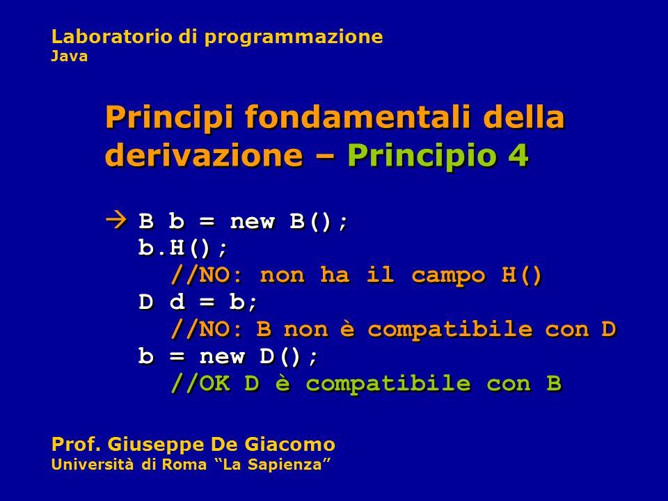Laboratorio di programmazione Java Prof. Giuseppe De Giacomo Università di Roma La Sapienza B b = new B(); b.H(); //NO: non ha il campo H() D d = b; /