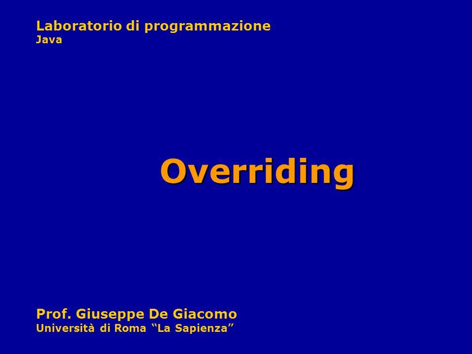 Laboratorio di programmazione Java Prof. Giuseppe De Giacomo Università di Roma La Sapienza Overriding
