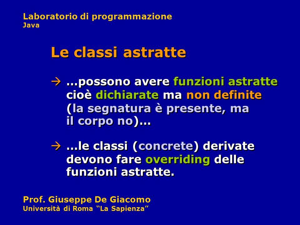 Laboratorio di programmazione Java Prof. Giuseppe De Giacomo Università di Roma La Sapienza …possono avere funzioni astratte cioè dichiarate ma non de