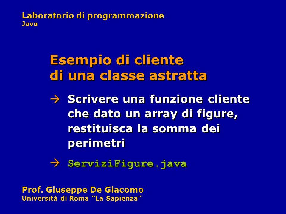 Laboratorio di programmazione Java Prof. Giuseppe De Giacomo Università di Roma La Sapienza Scrivere una funzione cliente che dato un array di figure,