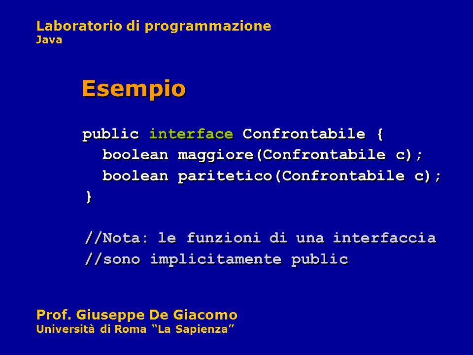 Laboratorio di programmazione Java Prof. Giuseppe De Giacomo Università di Roma La Sapienza public interface Confrontabile { boolean maggiore(Confront