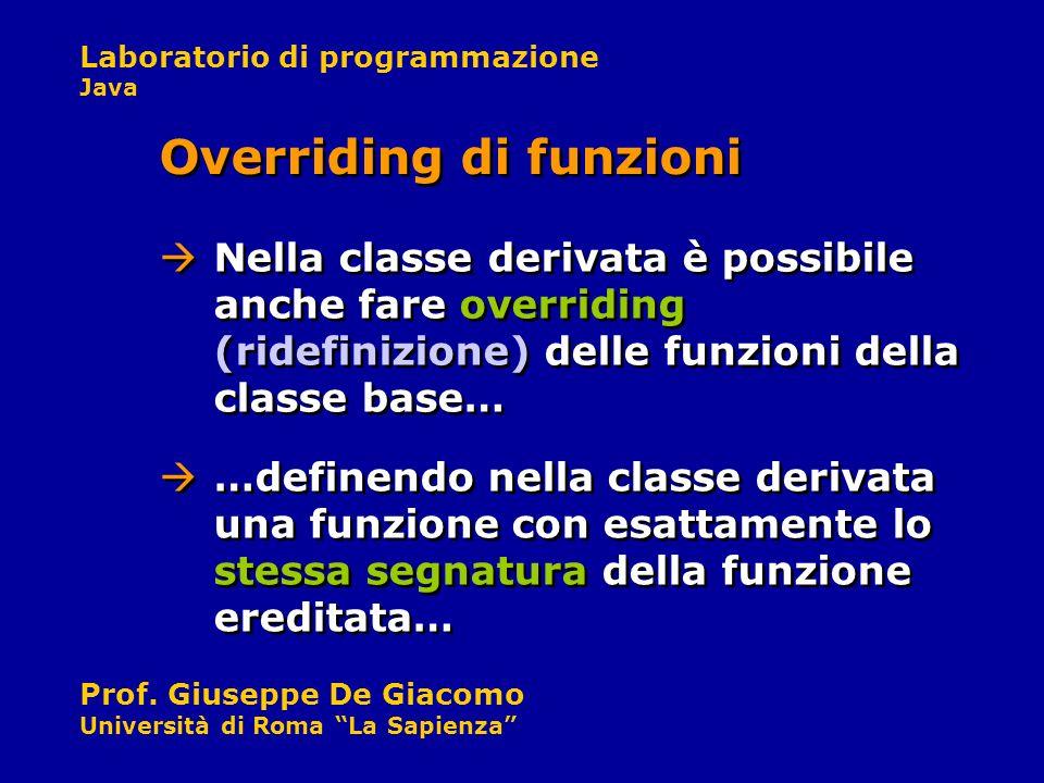 Laboratorio di programmazione Java Prof. Giuseppe De Giacomo Università di Roma La Sapienza Nella classe derivata è possibile anche fare overriding (r