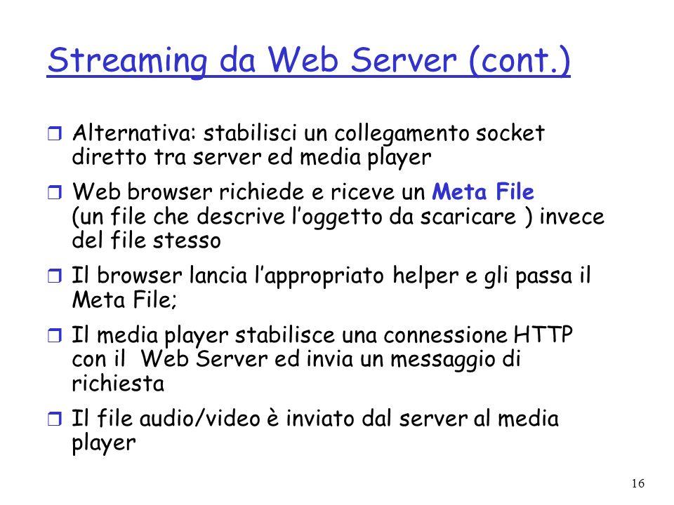 16 Streaming da Web Server (cont.) r Alternativa: stabilisci un collegamento socket diretto tra server ed media player r Web browser richiede e riceve