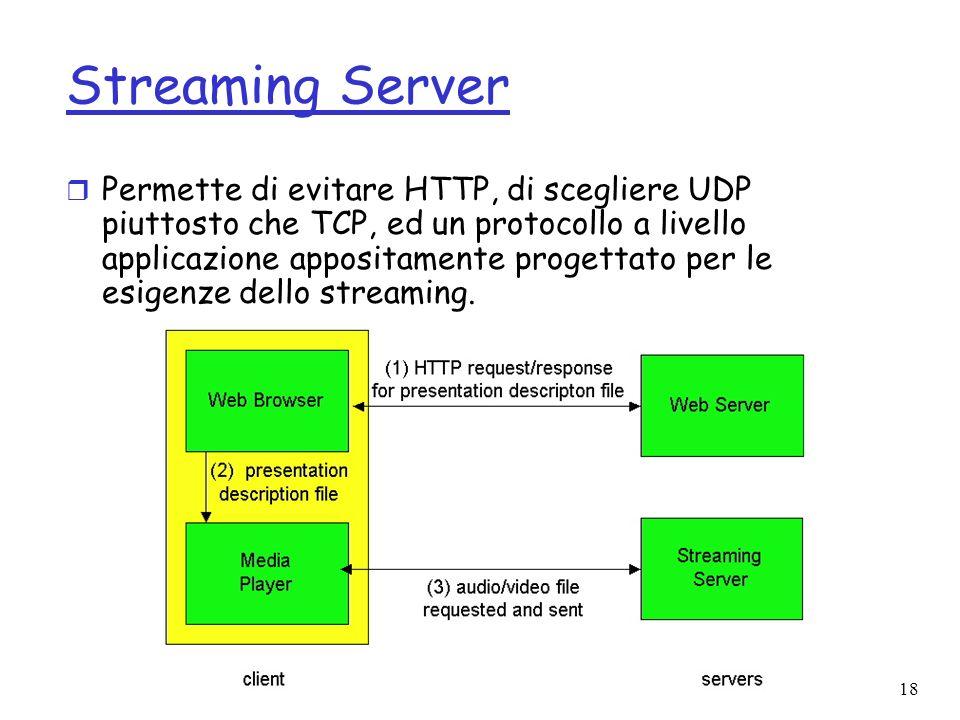 18 Streaming Server r Permette di evitare HTTP, di scegliere UDP piuttosto che TCP, ed un protocollo a livello applicazione appositamente progettato p