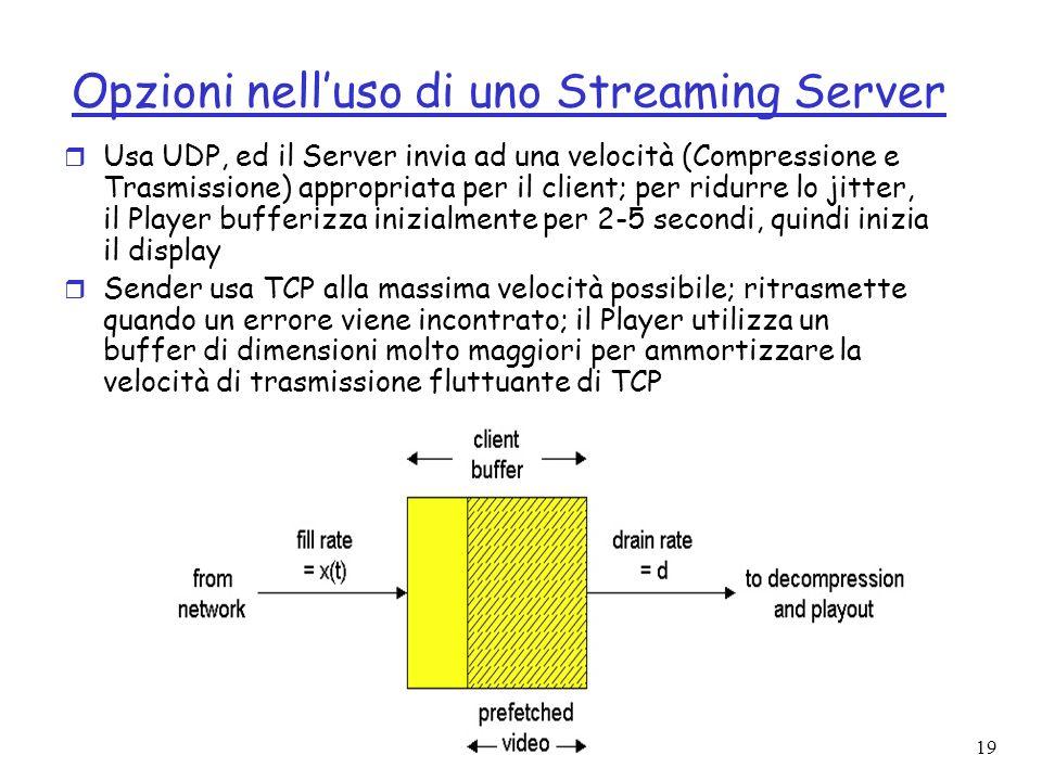 19 Opzioni nelluso di uno Streaming Server r Usa UDP, ed il Server invia ad una velocità (Compressione e Trasmissione) appropriata per il client; per